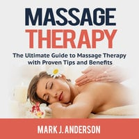 Massage Therapy: The Ultimate Guide to Massage Therapy with Proven Tips and Benefits - Mark J. Anderson