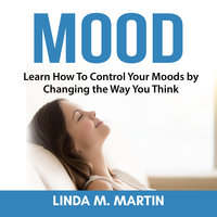 Mood: Learn How To Control Your Moods by Changing the Way You Think - Linda M. Martin