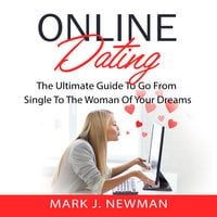 Online Dating: The Ultimate Guide To Go From Single To The Woman Of Your Dreams - Mark J. Newman