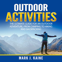 Outdoor Activities: The Ultimate Guide for An Outdoor Adventure, from Camping to Hiking and Backpacking - Mark J. Kaine