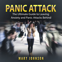 Panic Attacks: The Ultimate Guide to Leaving Anxiety and Panic Attacks Behind - Mary Johnson