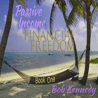 Passive Income - Financial Freedom - Book One - Bob Kennedy