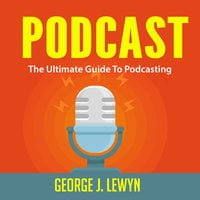 Podcast: The Ultimate Guide To Podcasting - George J. Lewyn