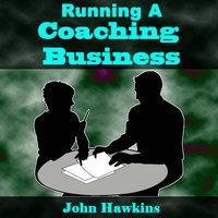 Running A Coaching Business - John Hawkins