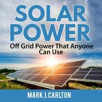 Solar Power: Off Grid Power That Anyone Can Use - Mark J Carlton