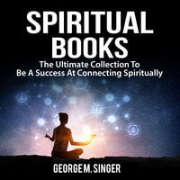 Spiritual Books: The Ultimate Collection To Be A Success At Connecting Spiritually - George M Singer