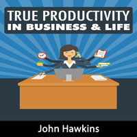 True Productivity in Business & Life - John Hawkins