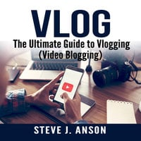 Vlog: The Ultimate Guide to Vlogging (Video Blogging) - Steve J. Anson