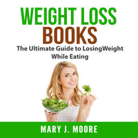 Weight Loss Books: The Ultimate Guide to Losing Weight While Eating - Mary J. Moore