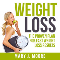 Weight Loss: The Proven Plan for Fast Weight Loss Results - Mary J. Moore