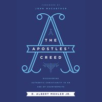 The Apostles' Creed: Discovering Authentic Christianity in an Age of Counterfeits - R. Albert Mohler, Jr.