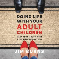 Doing Life with Your Adult Children: Keep Your Mouth Shut and the Welcome Mat Out - Jim Burns