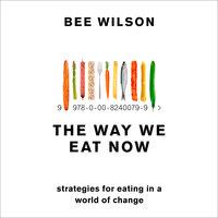 The Way We Eat Now - Bee Wilson
