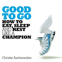 Good to Go: How to Eat, Sleep and Rest Like a Champion - Christie Aschwanden