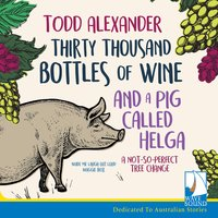 Thirty Thousand Bottles of Wine and a Pig Called Helga: A Not So Perfect Tree Change - Todd Alexander