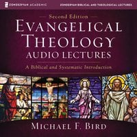 Evangelical Theology: Audio Lectures – A Biblical and Systematic Introduction - Michael F. Bird