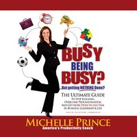Busy Being Busy ... But Getting Nothing Done?: The Ultimate Guide to Stop Juggling, Overcome Procrastination, and Get More Done in Less Time in Business, Leadership & Life - Michelle Prince