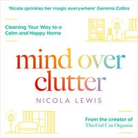 Mind Over Clutter: Cleaning Your Way to a Calm and Happy Home - Nicola Lewis