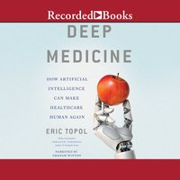 Deep Medicine: How Artificial Intelligence Can Make Healthcare Human Again - Eric Topol
