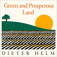 Green and Prosperous Land: A Blueprint for Rescuing the British Countryside - Dieter Helm