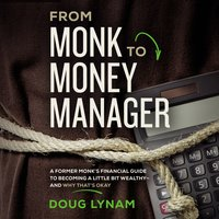 From Monk to Money Manager: A Former Monk's Financial Guide to Becoming a Little Bit Wealthy–and Why That's Okay - Doug Lynam
