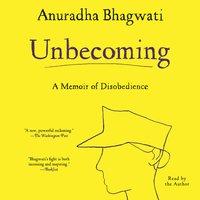 Unbecoming: A Memoir of Disobedience - Anuradha Bhagwati