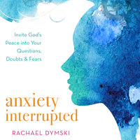 Anxiety Interrupted: Invite God's Peace Into Your Questions, Doubts, and Fears - Rachael Dymski