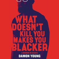 What Doesn't Kill You Makes You Blacker: A Memoir in Essays - Damon Young