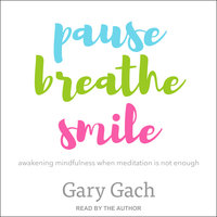 Pause, Breathe, Smile: Awakening Mindfulness When Meditation Is Not Enough - Gary Gach