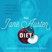 The Jane Austen Diet: Austen's Secrets to Food, Health, and Incandescent Happiness - Jane Austen, Bryan Kozlowski