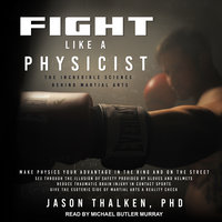 Fight Like a Physicist: The Incredible Science Behind Martial Arts - Jason Thalken