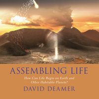 Assembling Life: How Can Life Begin on Earth and Other Habitable Planets? - David Deamer