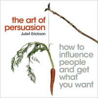 The Art of Persuasion: How to influence people and get what you want - Juliet Erickson