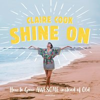 Shine On: How to Grow Awesome instead of Old - Claire Cook