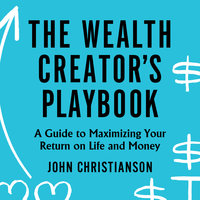 The Wealth Creator's Playbook: A Guide to Maximizing Your Return on Life and Money - John Christianson