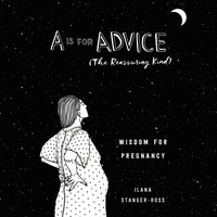A Is for Advice (The Reassuring Kind): Wisdom for Pregnancy - Ilana Stanger-Ross