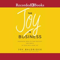 The Joy in Business: Innovative Ideas to Find Positivity (and Profit) in Your Daily Work Life - Joy Baldridge