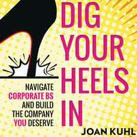 Dig Your Heels In: Navigate Corporate BS and Build the Company You Deserve - Joan Kuhl