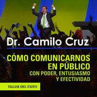 Cómo comunicarnos en público con poder, entusiasmo y efectividad - Dr. Camilo Cruz