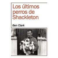 Los últimos perros de Shackelton - Ben Clark