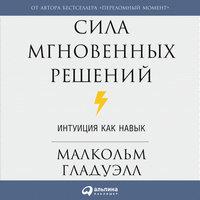 Сила мгновенных решений: Интуиция как навык - Малкольм Гладуэлл
