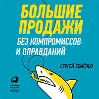 Большие продажи без компромиссов и оправданий: Система эффективных продаж по телефону и на встречах - Сергей Семенов
