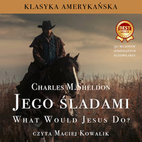 Jego śladami. What Would Jesus Do? - Charles M. Sheldon