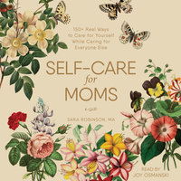 Self-Care for Moms: 150+ Real Ways to Care for Yourself While Caring for Everyone Else - Sara Robinson