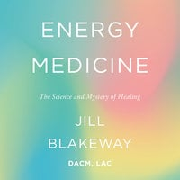 Energy Medicine: The Science and Mystery of Healing - Jill Blakeway