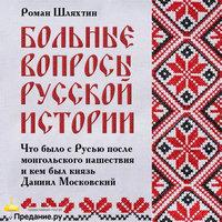 Что было с Русью после монгольского нашествия и кем был князь Даниил Московский - Роман Шляхтин