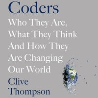 Coders: Who They Are, What They Think and How They Are Changing Our World - Clive Thompson
