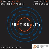 Irrationality: A History of the Dark Side of Reason - Justin E. H. Smith