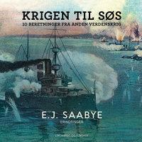 Krigen til søs. 10 beretninger fra Anden Verdenskrig - E. J. Saabye