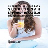 40 Recetas de Jugos Para Solucionar la Pérdida de Cabello - Joe Correa